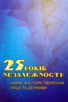 25 років незалежності. Нарисис історії творення нації та держави