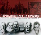 Переслідувані за правду. Українські греко-католики в умовах тоталітарних режимів ХХ ст.