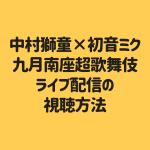 中村獅童×初音ミク 九月南座超歌舞伎 ライブ配信の 視聴方法