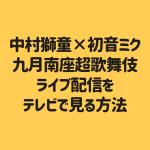 中村獅童×初音ミク 九月南座超歌舞伎 ライブ配信をテレビで見る方法