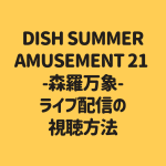DISH SUMMER AMUSEMENT 21 -森羅万象- ライブ配信の 視聴方法