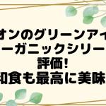 Happy Mothers Day - イオンのグリーンアイのオーガニックシリーズ評価!和食も最高に美味!