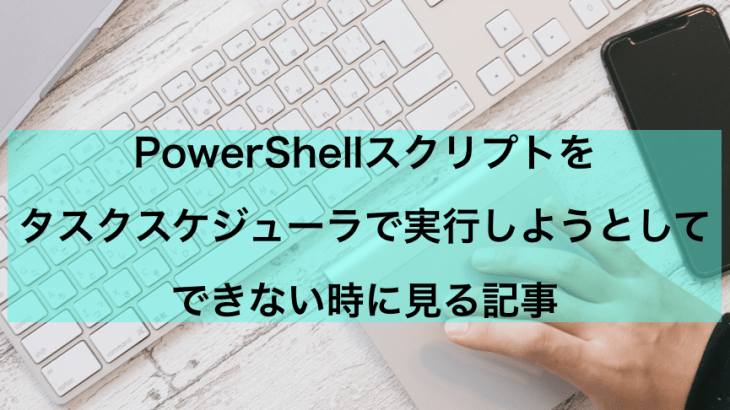 【PowerShell】タスクスケジューラでスクリプト実行しようとしてハマったときの対処法