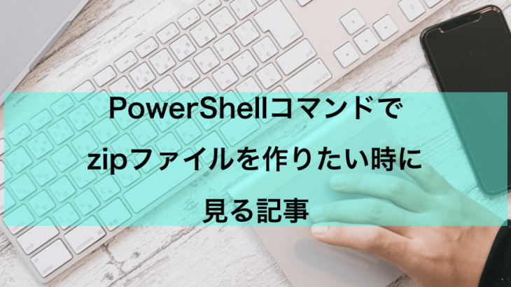 【PowerShell】zipファイルを作成する方法【Compress-Archive】