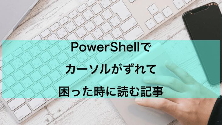 【PowerShell】カーソルがずれるときの対処法