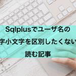 【Oracle】sqlplusでユーザの大文字小文字を区別せずにログインできるようにしたい