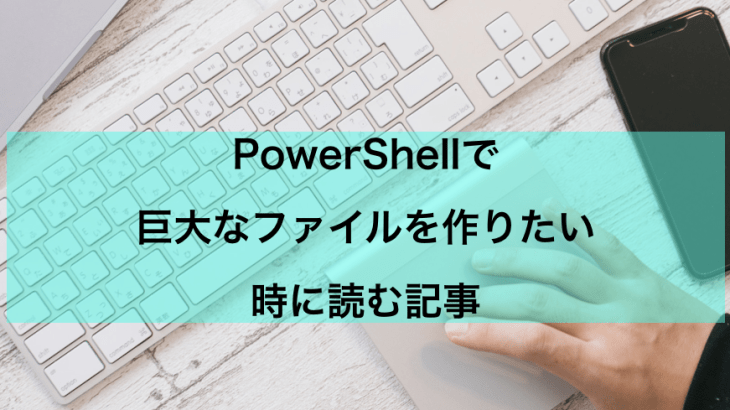 【PowerShell】巨大なファイルを作りたい【おまけでLinux】