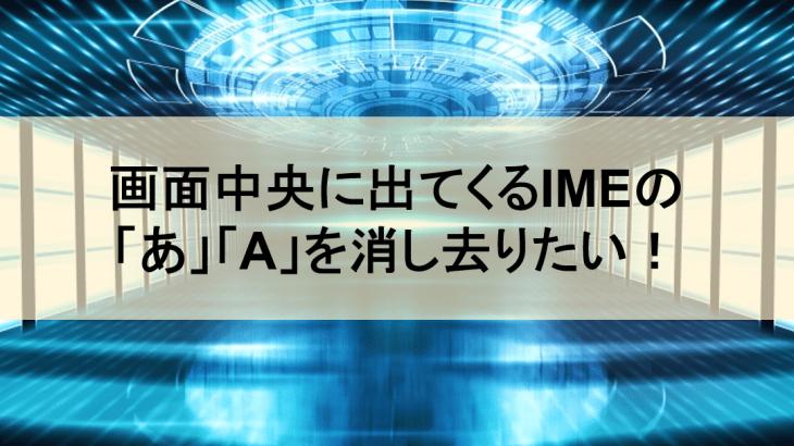 画面中央に出てくるIMEの「あ」「A」を消し去りたい!