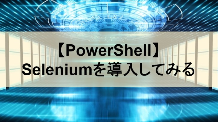 【PowerShell】Seleniumを導入してみる