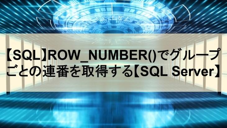 【SQL】ROW_NUMBER()でグループごとの連番を取得する【SQL Server】