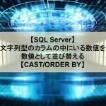 【SQL Server】文字列型のカラムの中にいる数値を数値として並び替える【CAST/ORDER BY】