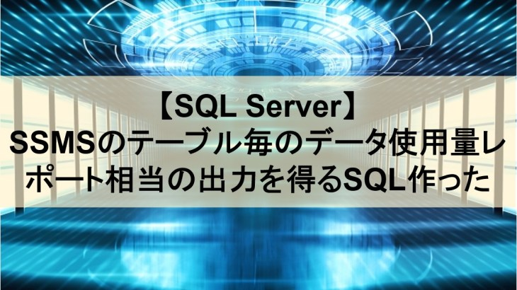【SQL Server】SSMSのテーブル毎のデータ使用量レポート相当の出力を得るSQL作った【運用保守】