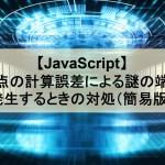 【JavaScript】小数点の計算誤差による謎の端数が発生するときの対処(簡易版)