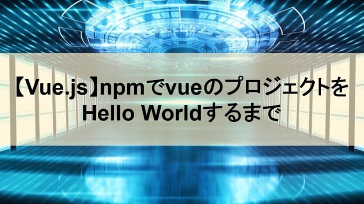 【Vue.js】npmでvueのプロジェクトをHello Worldするまで