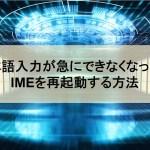 日本語入力が急にできなくなった?そんな時試してみてほしいIMEを再起動する方法