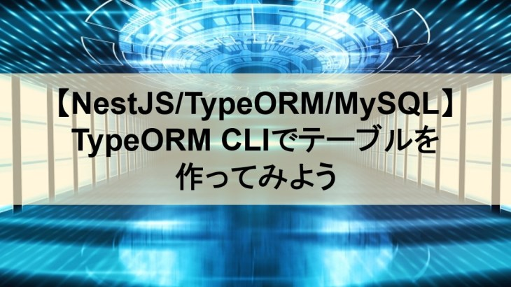 【NestJS/TypeORM/MySQL】TypeORM CLIでテーブルを作ってみよう