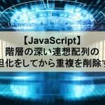 【JavaScript】階層の深い連想配列の平坦化をしてから重複を削除する