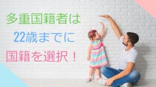 日本は重国籍は禁止なので、重国籍の人は22歳までに国籍選択を!?