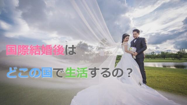 国際結婚した後、どこの国・どこの場所に住むのか?
