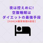 夜は控えめに!空腹睡眠はダイエットの最強手段【Forza糖質制限9週目】