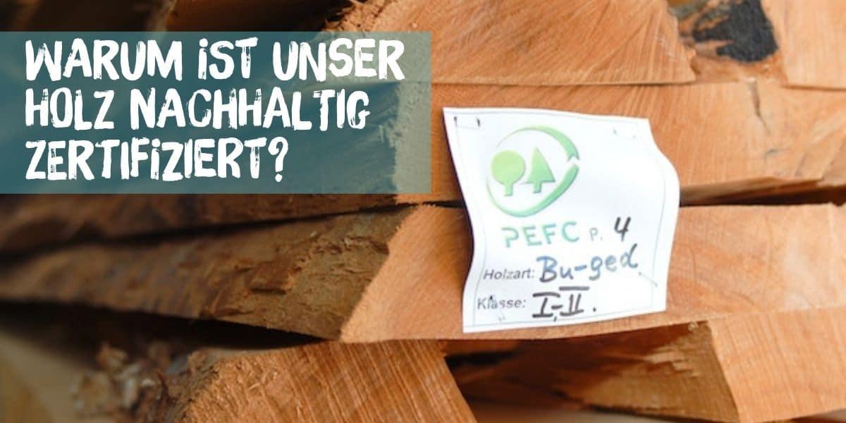 Warum ist unser Holz nachhaltig zertifiziert?