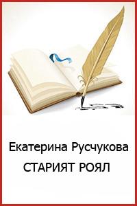 _Екатерина-Русчукова-СТАРИЯТ-РОЯЛ