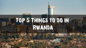 Top 5 things to do in Rwanda