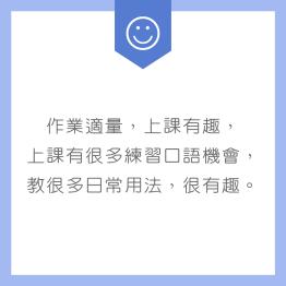 作業適量,上課有趣,上課有很多練習口語機會,教很多日常用法,很有趣。