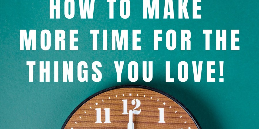 How to make more time for the things you love!