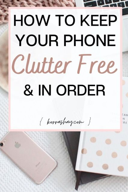 How to keep your phone clutter free and in order - organized phone guide