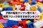 レゴより遊べる?知育ブロックおすすめランキング!一番人気はラキューで決まり?