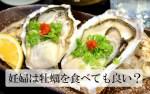 妊婦は牡蠣を食べても良い?生、ゆで、カキフライ、妊婦が食べるならどれ?