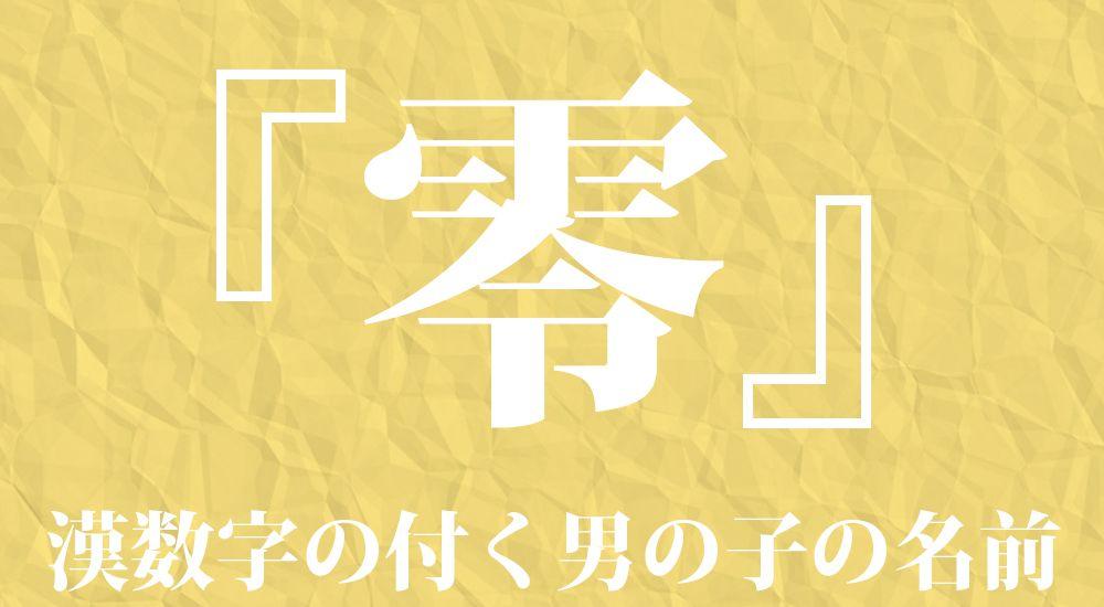 漢数字の『零』を含む男の子の名前一覧 99種類 カッコイイ名前 - 名付け・ネーミングガイド