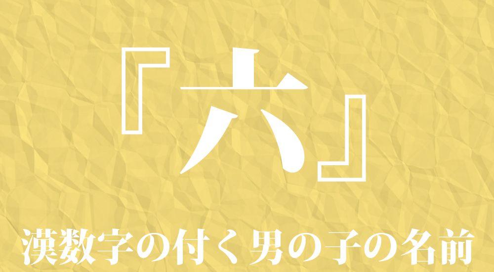 漢数字の『六』を含む男の子の名前一覧 111種類|カッコイイ名前 - 名付け・ネーミングガイド