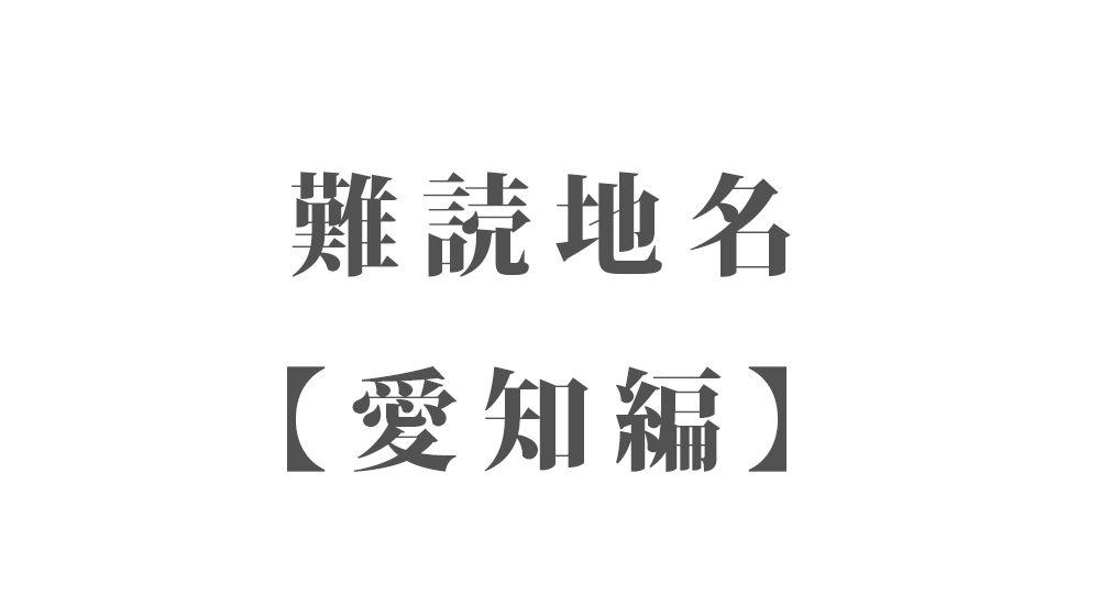 難読地名【愛知編】78種類 一覧|難読漢字のカッコいい地名・珍しい地名