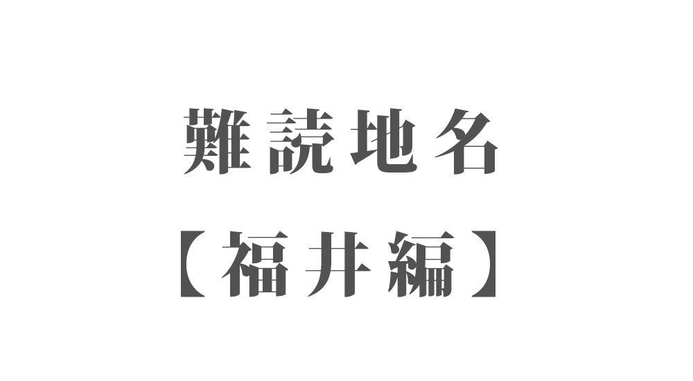 難読地名【福井編】93種類 一覧|難読漢字のカッコいい地名・珍しい地名