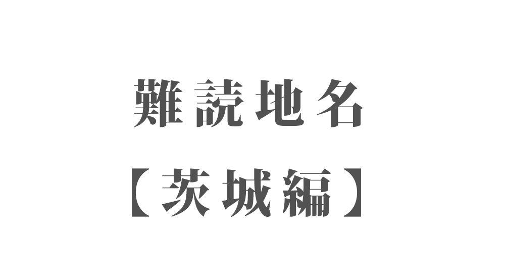 難読地名【茨城編】50種類 一覧|難読漢字のカッコいい地名・珍しい地名