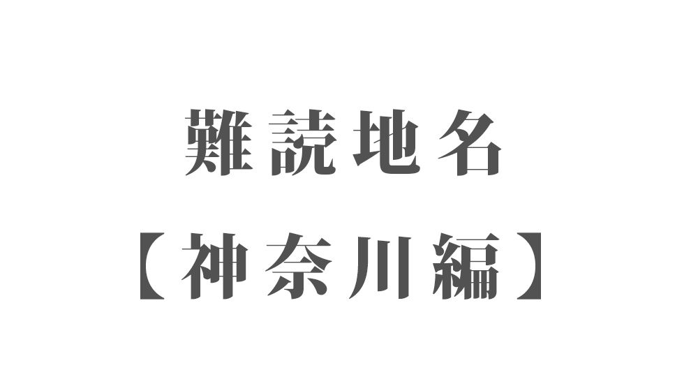 難読地名【神奈川編】103種類 一覧|難読漢字のカッコいい地名・珍しい地名