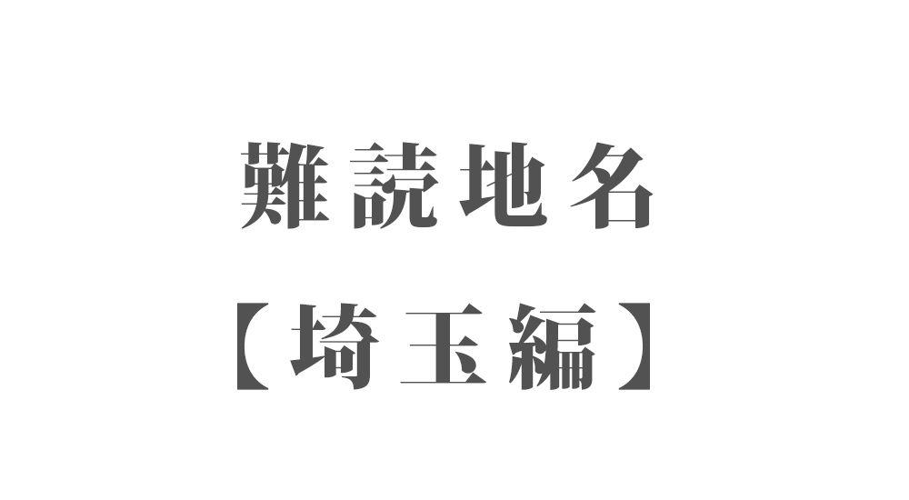 難読地名【埼玉編】78種類 一覧 難読漢字のカッコいい地名・珍しい地名