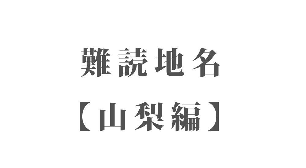 難読地名【山梨編】30種類 一覧 難読漢字のカッコいい地名・珍しい地名