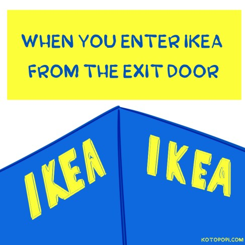 you can enter ikea from the exit door to save time