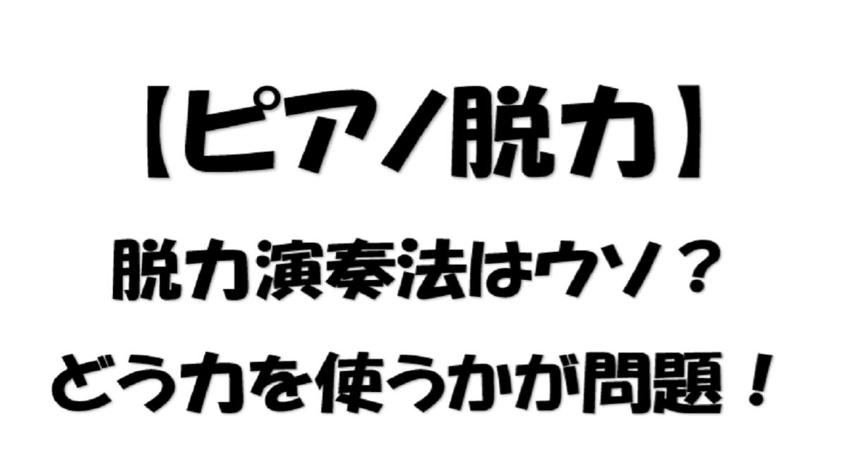 【ピアノ脱力】脱力演奏法はウソ!どう力を使うかが問題!