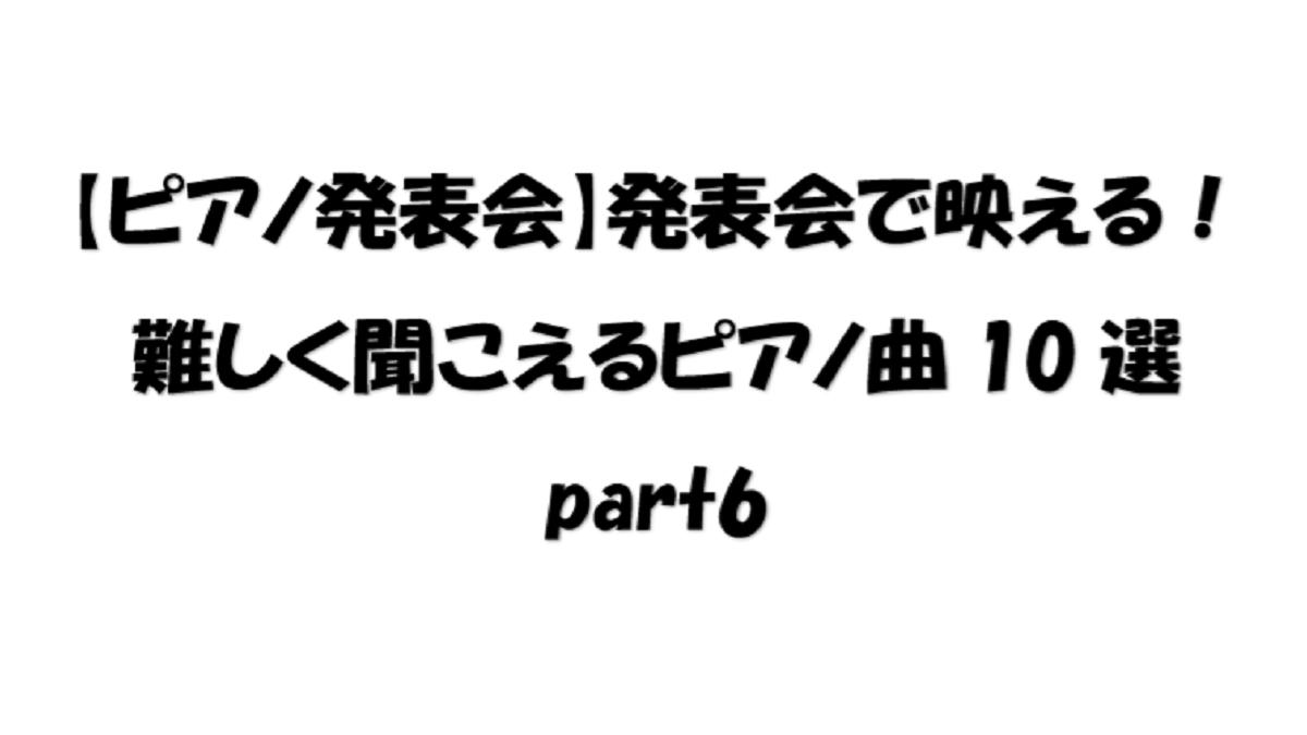 【ピアノ発表会】発表会で映える!難しく聞こえるピアノ曲10選part6
