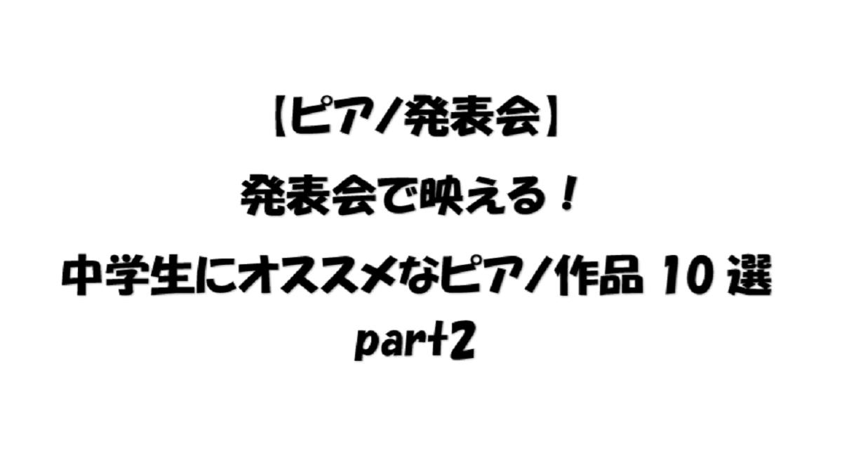 【ピアノ発表会】発表会で映える!中学生にオススメなピアノ作品10選part2