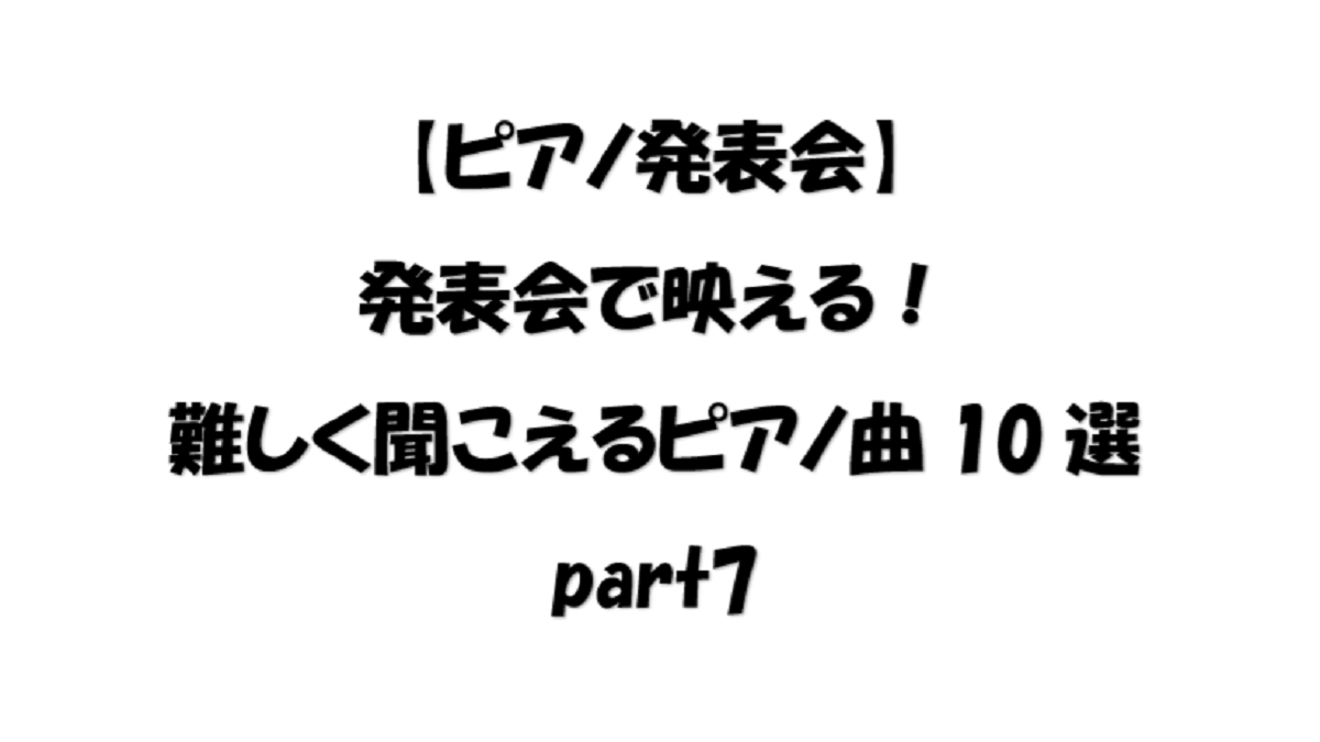 【ピアノ発表会】発表会で映える!難しく聞こえるピアノ曲10選part7