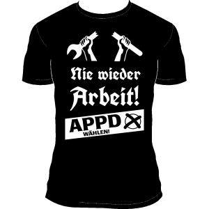 """T-Shirt """"Nie wieder Arbeit! - APPD wählen!"""""""