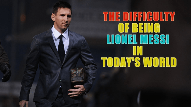 The Difficulty of Being Lionel Messi In today's World