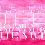 Prettiful – Changing the Garments of Your Heart