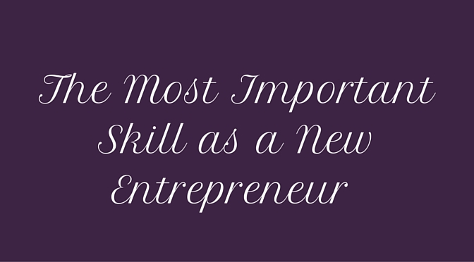 The Most Important Skill as a New Entrepreneur