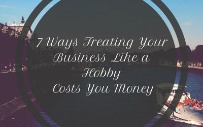 7 Ways Treating Your Business Like a Hobby Costs You Money – Pt 1